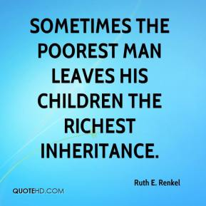 Ruth E. Renkel  - Sometimes the poorest man leaves his children the richest inheritance.