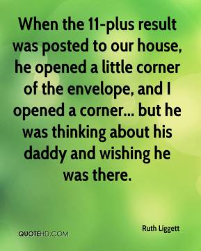 Ruth Liggett  - When the 11-plus result was posted to our house, he opened a little corner of the envelope, and I opened a corner... but he was thinking about his daddy and wishing he was there.