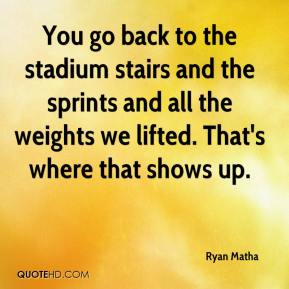 Ryan Matha  - You go back to the stadium stairs and the sprints and all the weights we lifted. That's where that shows up.