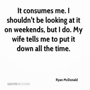Ryan McDonald  - It consumes me. I shouldn't be looking at it on weekends, but I do. My wife tells me to put it down all the time.