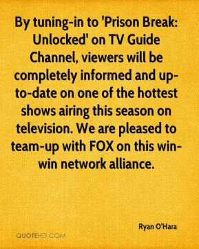 Ryan O'Hara  - By tuning-in to 'Prison Break: Unlocked' on TV Guide Channel, viewers will be completely informed and up-to-date on one of the hottest shows airing this season on television. We are pleased to team-up with FOX on this win-win network alliance.