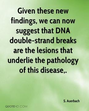 S. Auerbach  - Given these new findings, we can now suggest that DNA double-strand breaks are the lesions that underlie the pathology of this disease.
