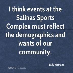 Sally Hamana  - I think events at the Salinas Sports Complex must reflect the demographics and wants of our community.