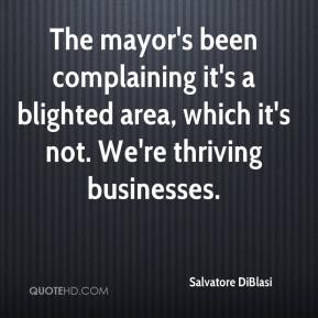 Salvatore DiBlasi  - The mayor's been complaining it's a blighted area, which it's not. We're thriving businesses.