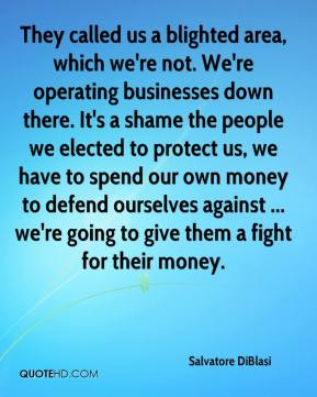 Salvatore DiBlasi  - They called us a blighted area, which we're not. We're operating businesses down there. It's a shame the people we elected to protect us, we have to spend our own money to defend ourselves against ... we're going to give them a fight for their money.