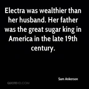 Sam Ankerson  - Electra was wealthier than her husband. Her father was the great sugar king in America in the late 19th century.
