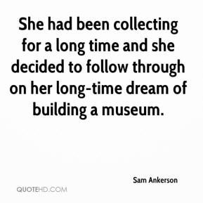 She had been collecting for a long time and she decided to follow through on her long-time dream of building a museum.