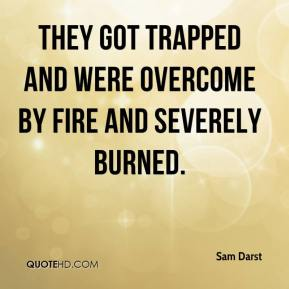 Sam Darst  - They got trapped and were overcome by fire and severely burned.