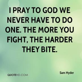 Sam Hyder  - I pray to God we never have to do one. The more you fight, the harder they bite.