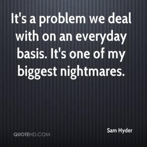 Sam Hyder  - It's a problem we deal with on an everyday basis. It's one of my biggest nightmares.