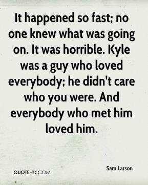 Sam Larson  - It happened so fast; no one knew what was going on. It was horrible. Kyle was a guy who loved everybody; he didn't care who you were. And everybody who met him loved him.