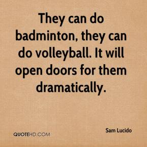 Sam Lucido  - They can do badminton, they can do volleyball. It will open doors for them dramatically.
