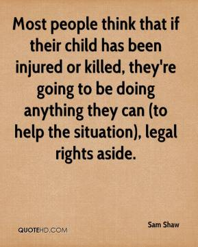 Sam Shaw  - Most people think that if their child has been injured or killed, they're going to be doing anything they can (to help the situation), legal rights aside.