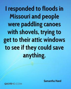 Samantha Hand  - I responded to floods in Missouri and people were paddling canoes with shovels, trying to get to their attic windows to see if they could save anything.