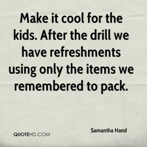Samantha Hand  - Make it cool for the kids. After the drill we have refreshments using only the items we remembered to pack.