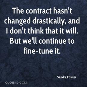 Sandra Fowler  - The contract hasn't changed drastically, and I don't think that it will. But we'll continue to fine-tune it.