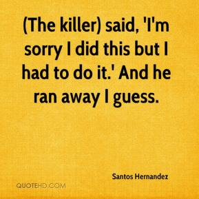 Santos Hernandez  - (The killer) said, 'I'm sorry I did this but I had to do it.' And he ran away I guess.