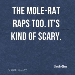 Sarah Glass  - The mole-rat raps too. It's kind of scary.