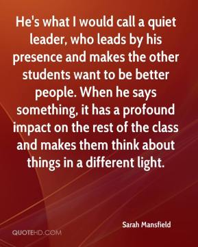 Sarah Mansfield  - He's what I would call a quiet leader, who leads by his presence and makes the other students want to be better people. When he says something, it has a profound impact on the rest of the class and makes them think about things in a different light.