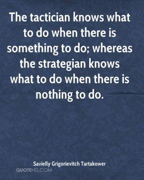 Savielly Grigorievitch Tartakower  - The tactician knows what to do when there is something to do; whereas the strategian knows what to do when there is nothing to do.