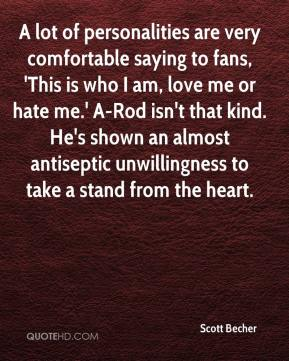 Scott Becher  - A lot of personalities are very comfortable saying to fans, 'This is who I am, love me or hate me.' A-Rod isn't that kind. He's shown an almost antiseptic unwillingness to take a stand from the heart.