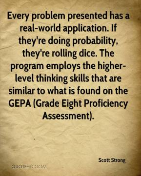 Scott Strong  - Every problem presented has a real-world application. If they're doing probability, they're rolling dice. The program employs the higher-level thinking skills that are similar to what is found on the GEPA (Grade Eight Proficiency Assessment).