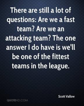 Scott Vallow  - There are still a lot of questions: Are we a fast team? Are we an attacking team? The one answer I do have is we'll be one of the fittest teams in the league.
