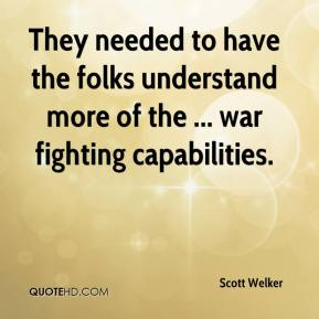 Scott Welker  - They needed to have the folks understand more of the ... war fighting capabilities.