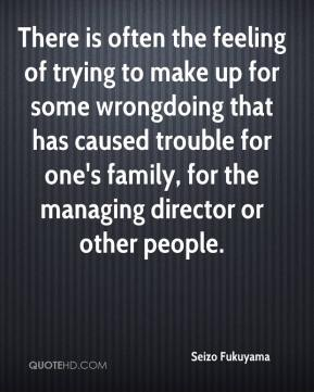 Seizo Fukuyama  - There is often the feeling of trying to make up for some wrongdoing that has caused trouble for one's family, for the managing director or other people.