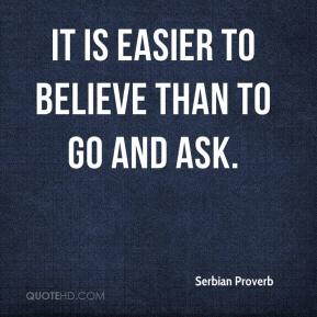 Serbian Proverb  - It is easier to believe than to go and ask.