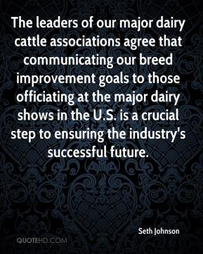 Seth Johnson  - The leaders of our major dairy cattle associations agree that communicating our breed improvement goals to those officiating at the major dairy shows in the U.S. is a crucial step to ensuring the industry's successful future.