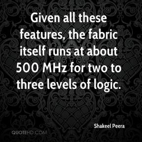Shakeel Peera  - Given all these features, the fabric itself runs at about 500 MHz for two to three levels of logic.