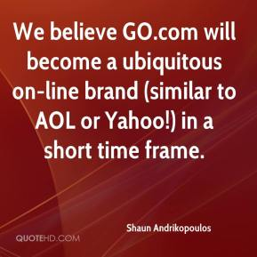 Shaun Andrikopoulos  - We believe GO.com will become a ubiquitous on-line brand (similar to AOL or Yahoo!) in a short time frame.