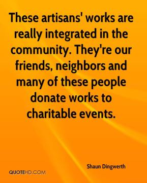 Shaun Dingwerth  - These artisans' works are really integrated in the community. They're our friends, neighbors and many of these people donate works to charitable events.