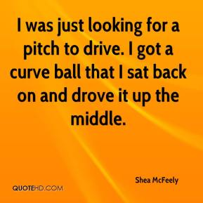 Shea McFeely  - I was just looking for a pitch to drive. I got a curve ball that I sat back on and drove it up the middle.