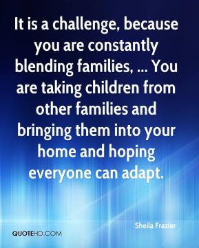 It is a challenge, because you are constantly blending families, ... You are taking children from other families and bringing them into your home and hoping everyone can adapt.