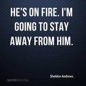 Sheldon Andrews  - He's on fire. I'm going to stay away from him.