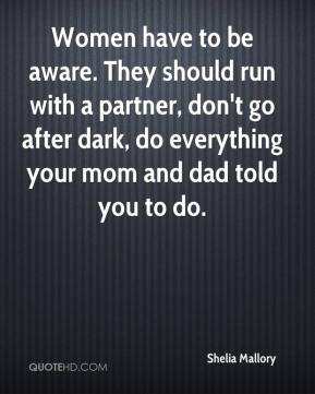 Women have to be aware. They should run with a partner, don't go after dark, do everything your mom and dad told you to do.