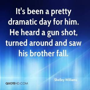 Shelley Williams  - It's been a pretty dramatic day for him. He heard a gun shot, turned around and saw his brother fall.