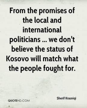 Sherif Krasniqi  - From the promises of the local and international politicians ... we don't believe the status of Kosovo will match what the people fought for.