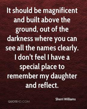 Sherri Williams  - It should be magnificent and built above the ground, out of the darkness where you can see all the names clearly. I don't feel I have a special place to remember my daughter and reflect.