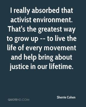 Sherrie Cohen  - I really absorbed that activist environment. That's the greatest way to grow up -- to live the life of every movement and help bring about justice in our lifetime.