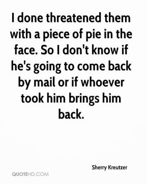 Sherry Kreutzer  - I done threatened them with a piece of pie in the face. So I don't know if he's going to come back by mail or if whoever took him brings him back.
