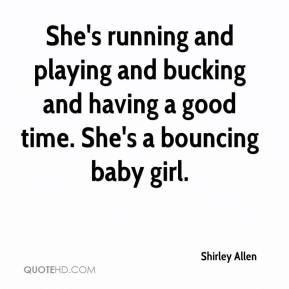 Shirley Allen  - She's running and playing and bucking and having a good time. She's a bouncing baby girl.