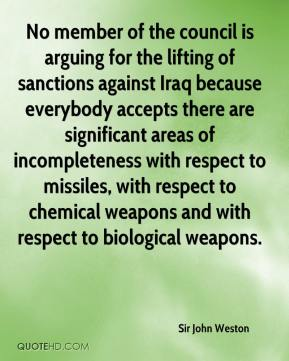 Sir John Weston  - No member of the council is arguing for the lifting of sanctions against Iraq because everybody accepts there are significant areas of incompleteness with respect to missiles, with respect to chemical weapons and with respect to biological weapons.