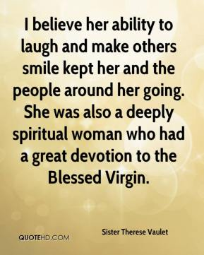 I believe her ability to laugh and make others smile kept her and the people around her going. She was also a deeply spiritual woman who had a great devotion to the Blessed Virgin.