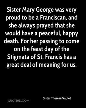 Sister Mary George was very proud to be a Franciscan, and she always prayed that she would have a peaceful, happy death. For her passing to come on the feast day of the Stigmata of St. Francis has a great deal of meaning for us.
