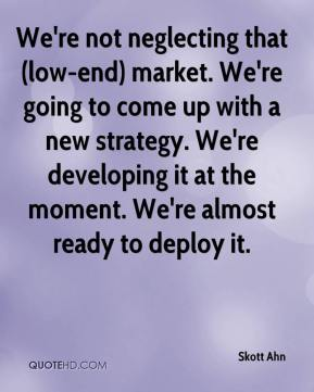 Skott Ahn  - We're not neglecting that (low-end) market. We're going to come up with a new strategy. We're developing it at the moment. We're almost ready to deploy it.