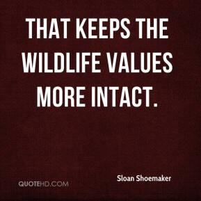 Sloan Shoemaker  - That keeps the wildlife values more intact.