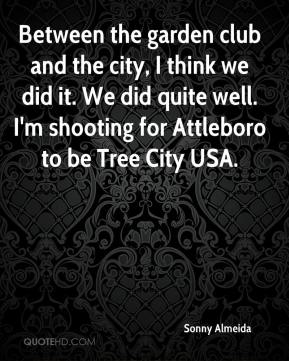 Sonny Almeida  - Between the garden club and the city, I think we did it. We did quite well. I'm shooting for Attleboro to be Tree City USA.